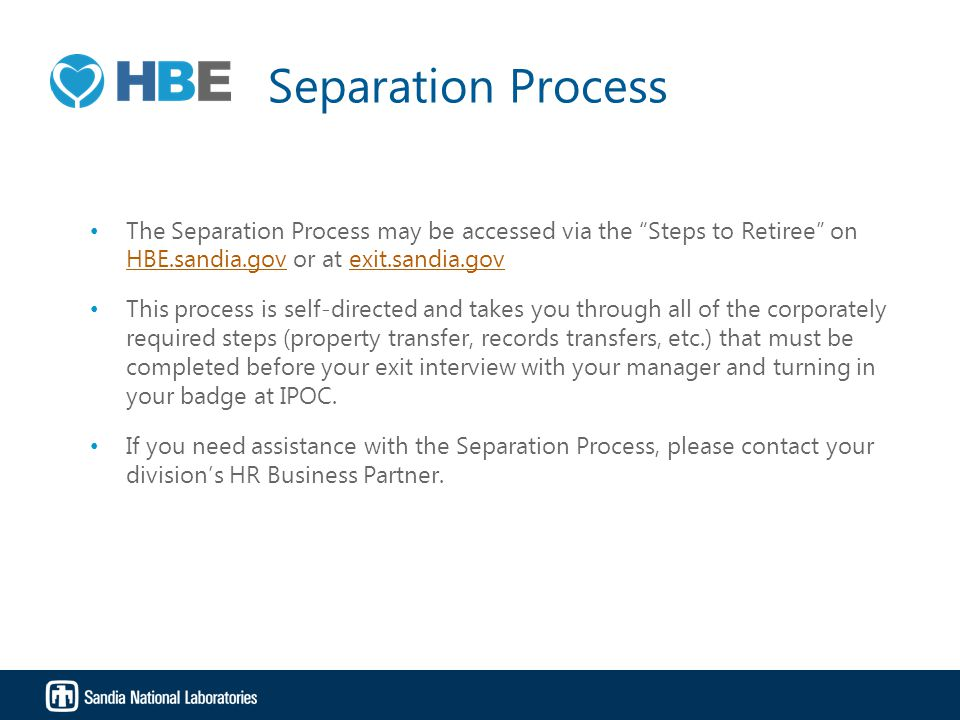 Separation Process The Separation Process may be accessed via the Steps to Retiree on HBE.sandia.gov or at exit.sandia.gov This process is self-directed and takes you through all of the corporately required steps (property transfer, records transfers, etc.) that must be completed before your exit interview with your manager and turning in your badge at IPOC.