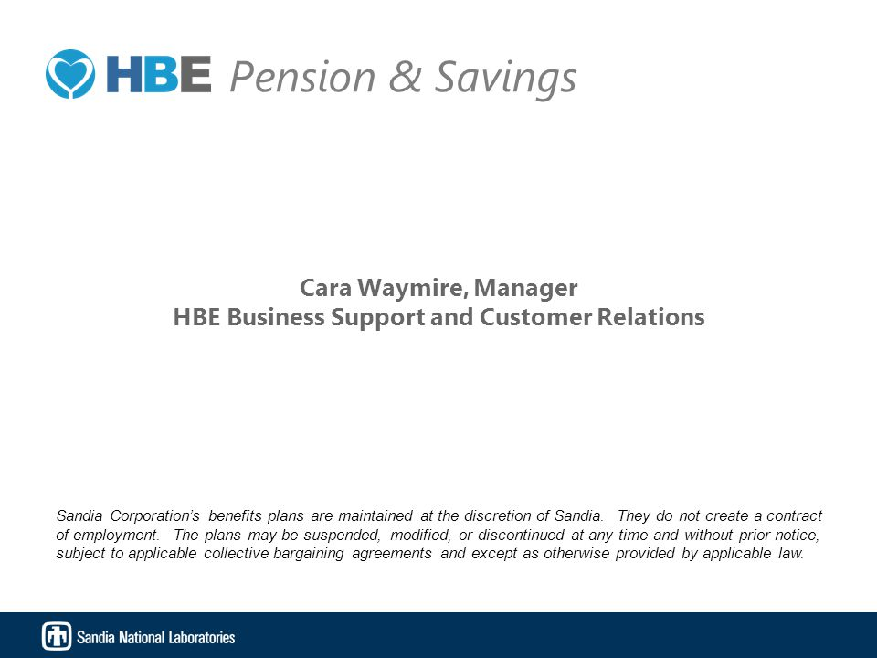 Cara Waymire, Manager HBE Business Support and Customer Relations Sandia Corporation's benefits plans are maintained at the discretion of Sandia. They
