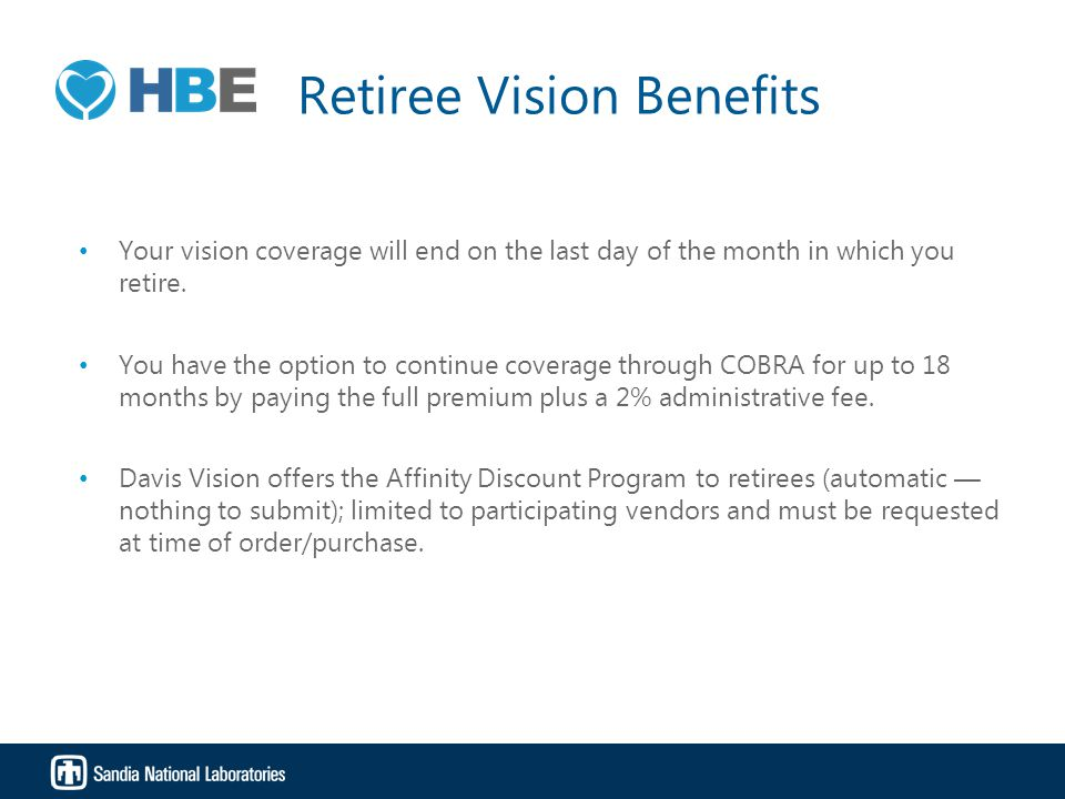 Retiree Vision Benefits Your vision coverage will end on the last day of the month in which you retire. You have the option to continue coverage throu