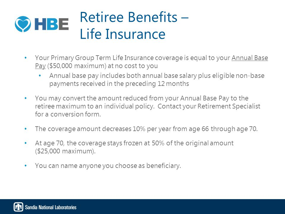 Retiree Benefits – Life Insurance Your Primary Group Term Life Insurance coverage is equal to your Annual Base Pay ($50,000 maximum) at no cost to you