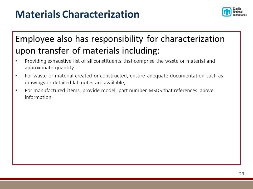 Materials Characterization Employee also has responsibility for characterization upon transfer of materials including: Providing exhaustive list of all constituents that comprise the waste or material and approximate quantity For waste or material created or constructed, ensure adequate documentation such as drawings or detailed lab notes are available, For manufactured items, provide model, part number MSDS that references above information 29