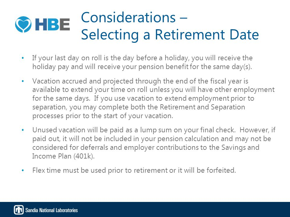 Considerations – Selecting a Retirement Date If your last day on roll is the day before a holiday, you will receive the holiday pay and will receive your pension benefit for the same day(s).