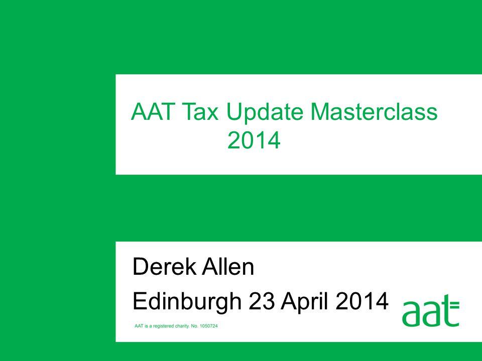 Derek Allen Edinburgh 23 April 2014 AAT Tax Update Masterclass 2014