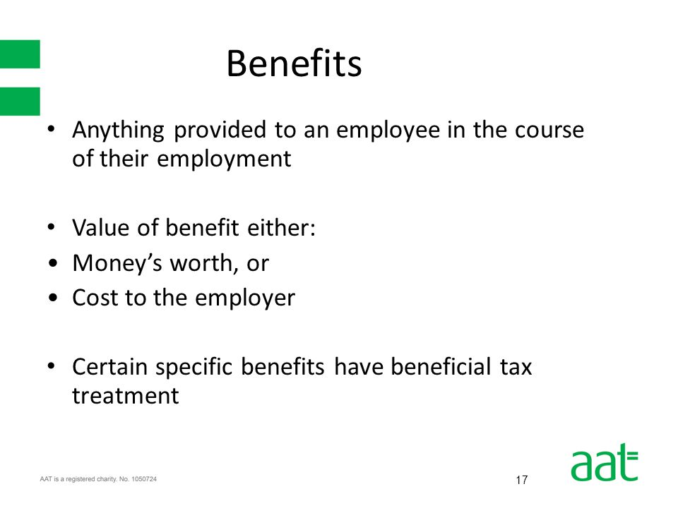 17 Benefits Anything provided to an employee in the course of their employment Value of benefit either: Money's worth, or Cost to the employer Certain specific benefits have beneficial tax treatment