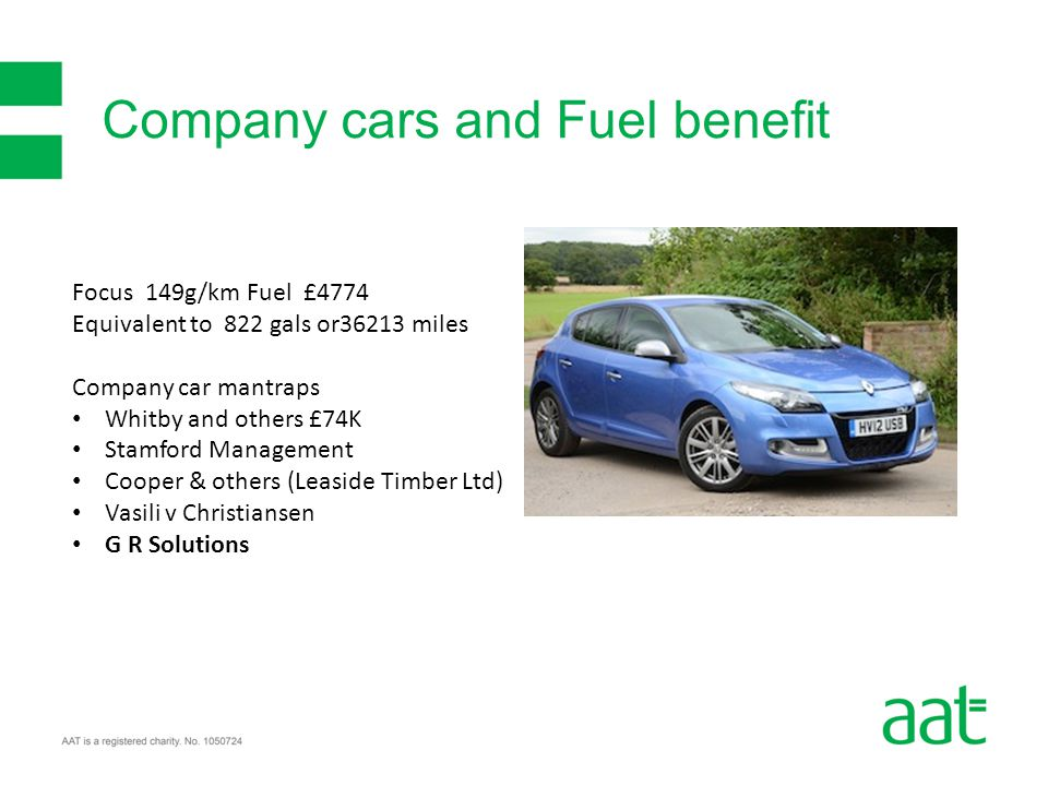 Company cars and Fuel benefit Focus 149g/km Fuel £4774 Equivalent to 822 gals or36213 miles Company car mantraps Whitby and others £74K Stamford Management Cooper & others (Leaside Timber Ltd) Vasili v Christiansen G R Solutions
