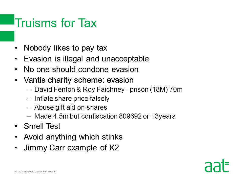 Truisms for Tax Nobody likes to pay tax Evasion is illegal and unacceptable No one should condone evasion Vantis charity scheme: evasion –David Fenton & Roy Faichney –prison (18M) 70m –Inflate share price falsely –Abuse gift aid on shares –Made 4.5m but confiscation 809692 or +3years Smell Test Avoid anything which stinks Jimmy Carr example of K2