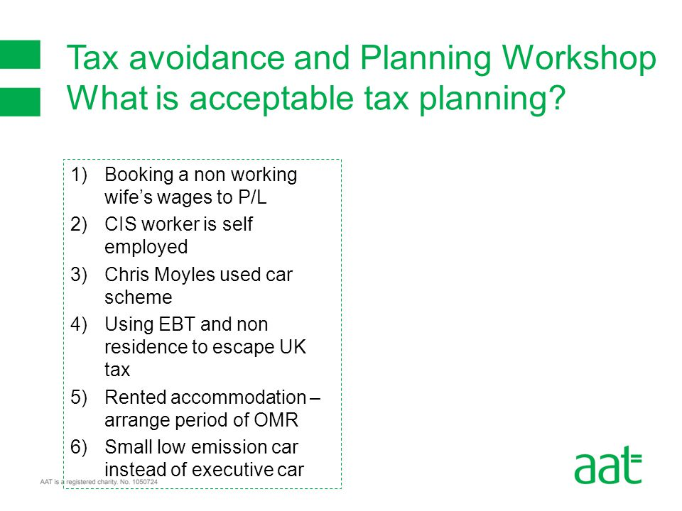 1)Booking a non working wife's wages to P/L 2)CIS worker is self employed 3)Chris Moyles used car scheme 4)Using EBT and non residence to escape UK tax 5)Rented accommodation – arrange period of OMR 6)Small low emission car instead of executive car Tax avoidance and Planning Workshop What is acceptable tax planning?