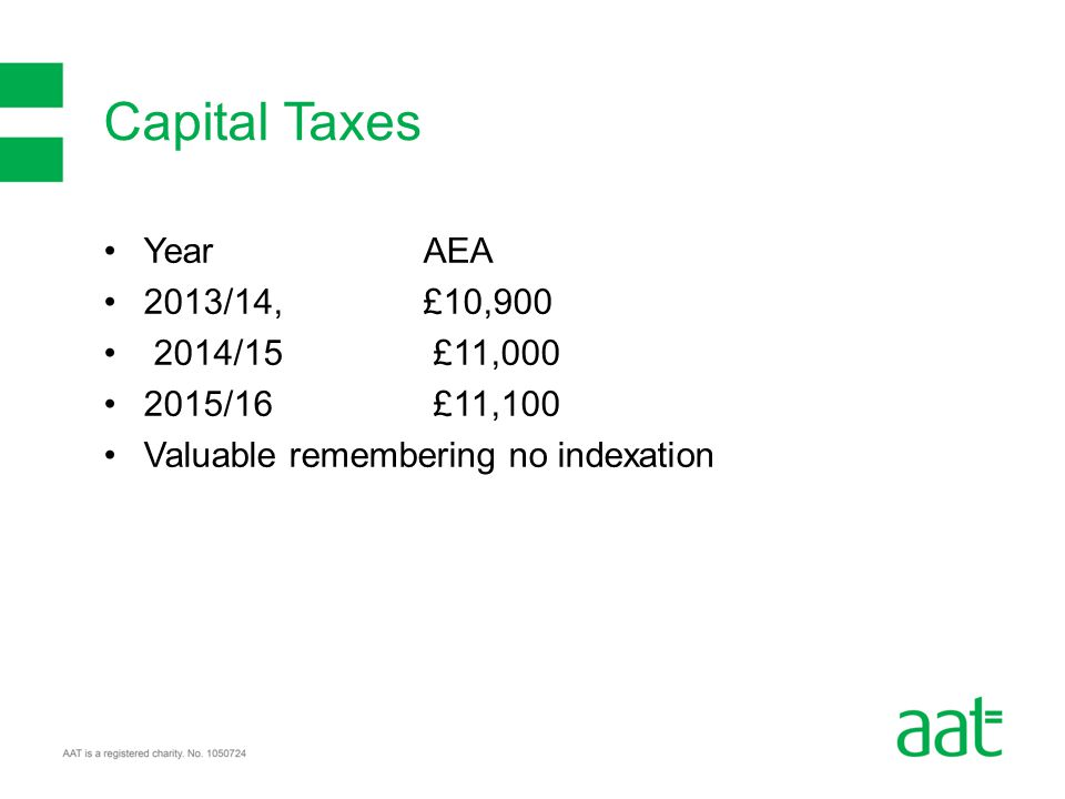 YearAEA 2013/14, £10,900 2014/15 £11,000 2015/16 £11,100 Valuable remembering no indexation Capital Taxes