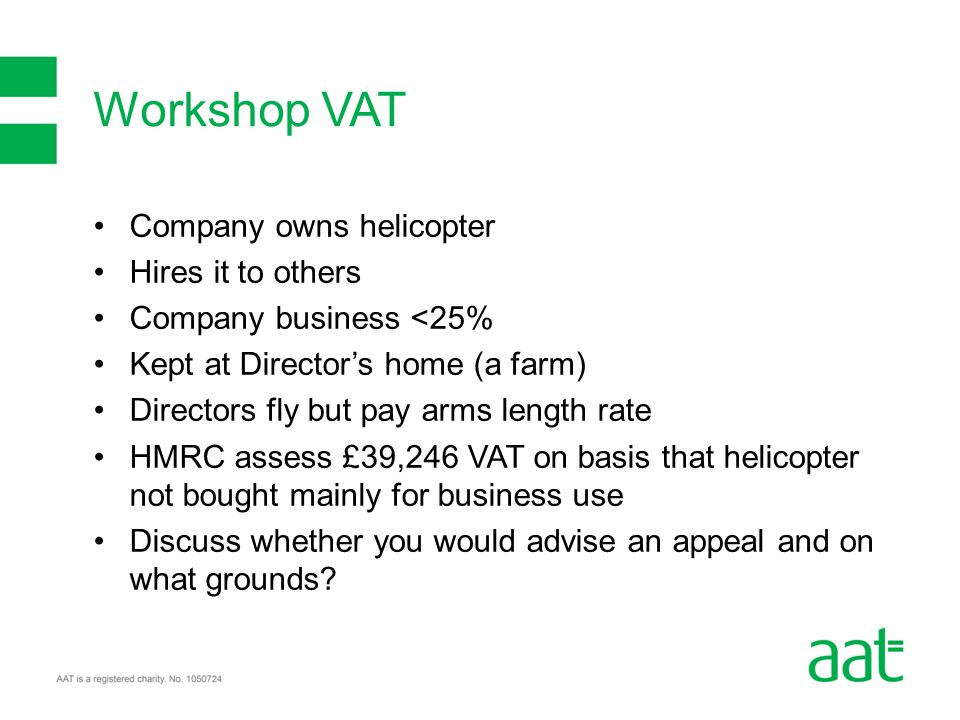Company owns helicopter Hires it to others Company business <25% Kept at Director's home (a farm) Directors fly but pay arms length rate HMRC assess £39,246 VAT on basis that helicopter not bought mainly for business use Discuss whether you would advise an appeal and on what grounds.