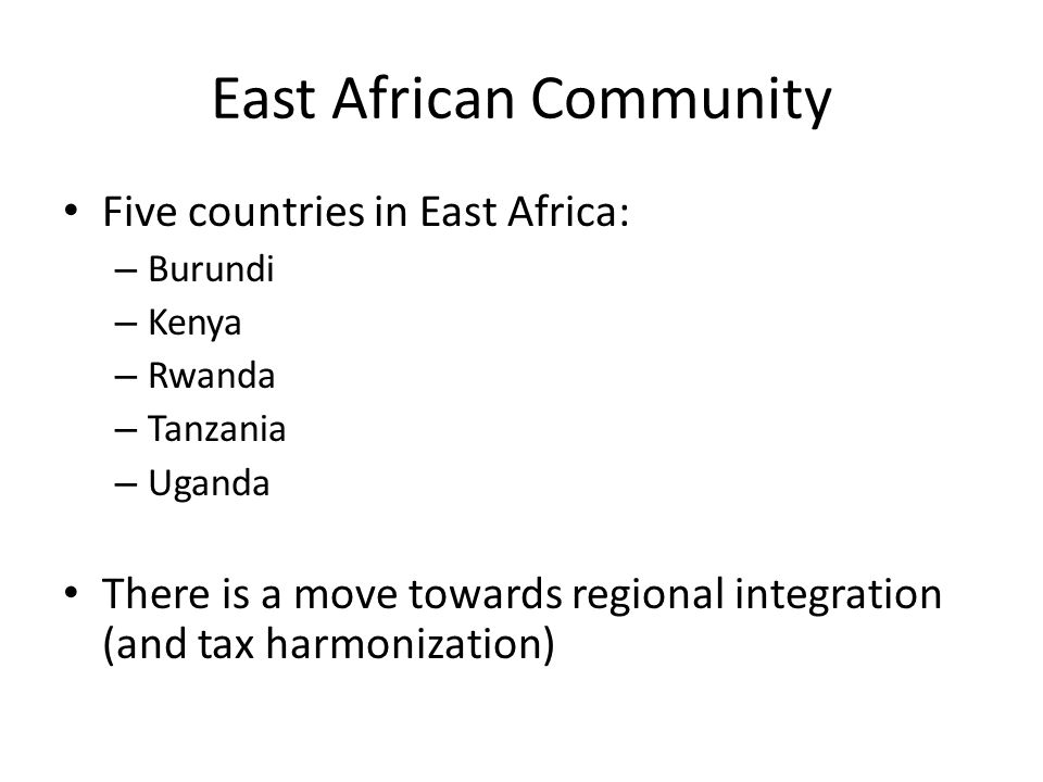East African Community Five countries in East Africa: – Burundi – Kenya – Rwanda – Tanzania – Uganda There is a move towards regional integration (and tax harmonization)