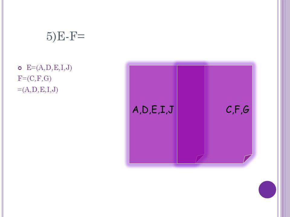 5)E-F= E=(A,D,E,I,J) F=(C,F,G) =(A,D,E,I,J) A,D,E,I,JC,F,G