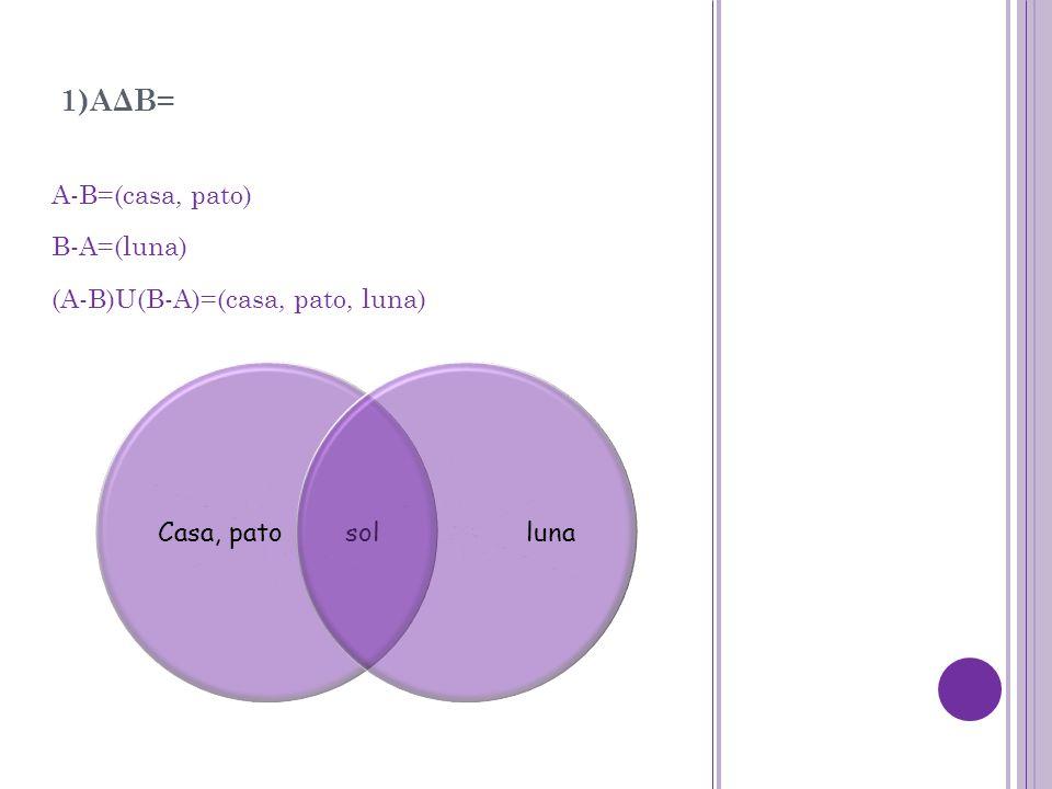 1)AΔB= A-B=(casa, pato) B-A=(luna) (A-B)U(B-A)=(casa, pato, luna) Casa, pato solluna