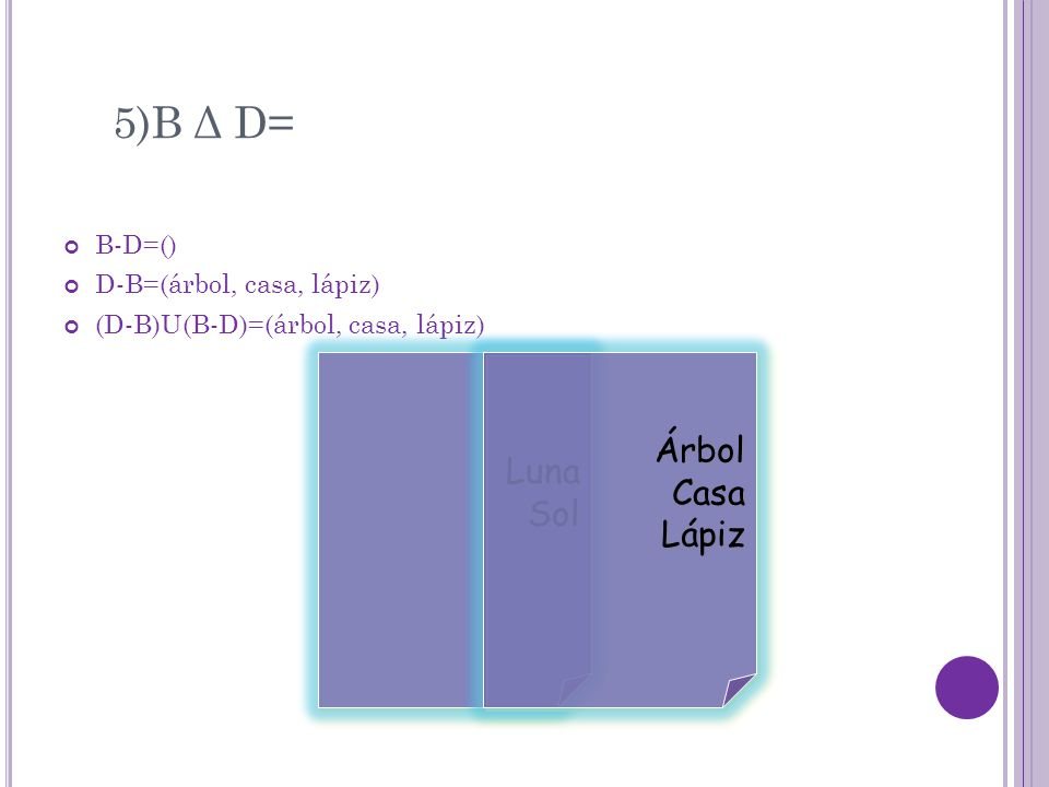 5)B Δ D= B-D=() D-B=(árbol, casa, lápiz) (D-B)U(B-D)=(árbol, casa, lápiz) Luna Sol Luna Sol Árbol Casa Lápiz Árbol Casa Lápiz