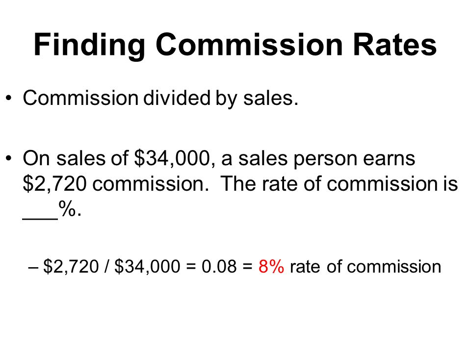 Finding Commission Rates Commission divided by sales. On sales of $34,000, a sales person earns $2,720 commission. The rate of commission is ___%. –$2