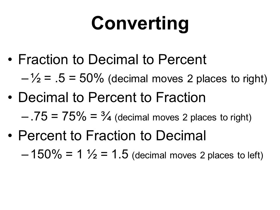 Converting Fraction to Decimal to Percent –½ =.5 = 50% (decimal moves 2 places to right) Decimal to Percent to Fraction –.75 = 75% = ¾ (decimal moves