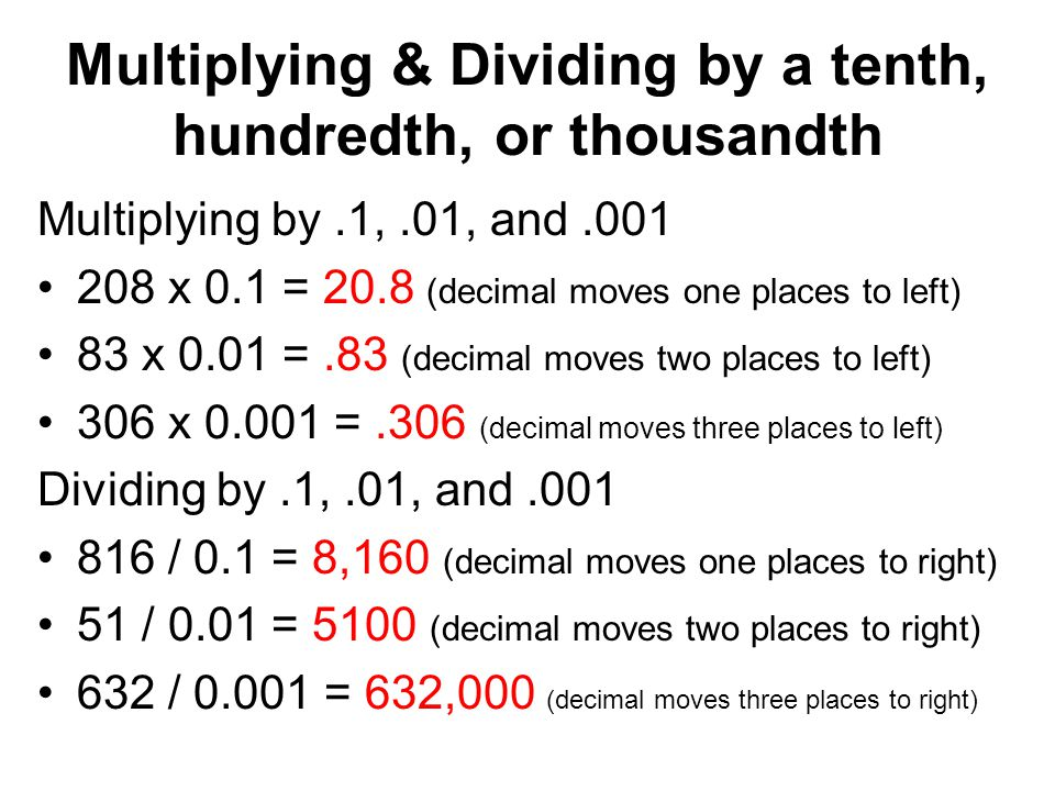 Multiplying & Dividing by a tenth, hundredth, or thousandth Multiplying by.1,.01, and.001 208 x 0.1 = 20.8 (decimal moves one places to left) 83 x 0.0