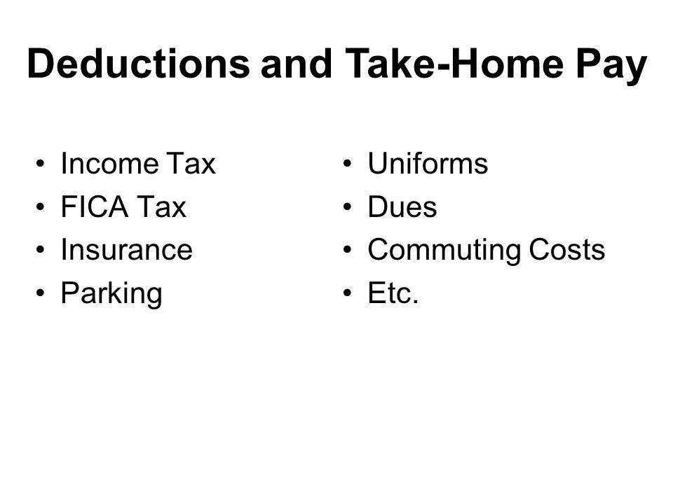 Deductions and Take-Home Pay Income Tax FICA Tax Insurance Parking Uniforms Dues Commuting Costs Etc.