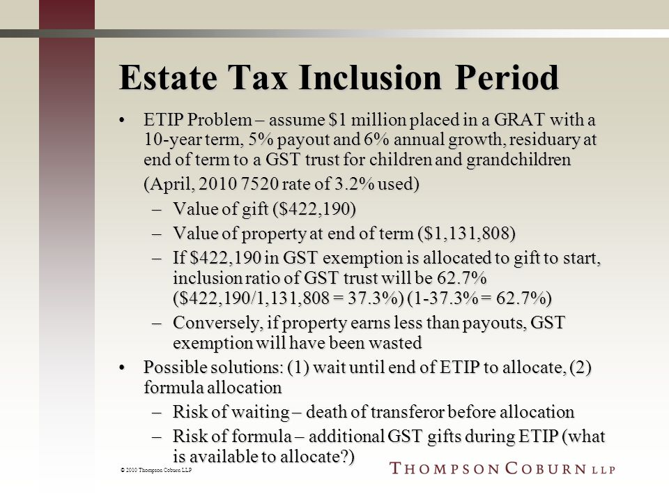 © 2010 Thompson Coburn LLP Estate Tax Inclusion Period ETIP Problem – assume $1 million placed in a GRAT with a 10-year term, 5% payout and 6% annual growth, residuary at end of term to a GST trust for children and grandchildrenETIP Problem – assume $1 million placed in a GRAT with a 10-year term, 5% payout and 6% annual growth, residuary at end of term to a GST trust for children and grandchildren (April, 2010 7520 rate of 3.2% used) –Value of gift ($422,190) –Value of property at end of term ($1,131,808) –If $422,190 in GST exemption is allocated to gift to start, inclusion ratio of GST trust will be 62.7% ($422,190/1,131,808 = 37.3%) (1-37.3% = 62.7%) –Conversely, if property earns less than payouts, GST exemption will have been wasted Possible solutions: (1) wait until end of ETIP to allocate, (2) formula allocationPossible solutions: (1) wait until end of ETIP to allocate, (2) formula allocation –Risk of waiting – death of transferor before allocation –Risk of formula – additional GST gifts during ETIP (what is available to allocate )
