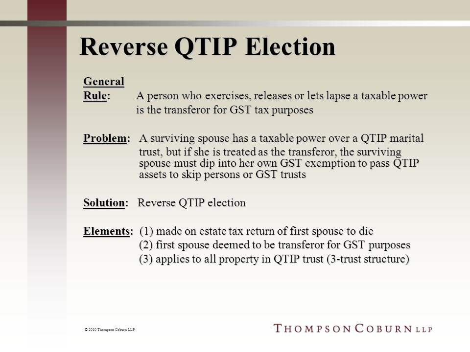 © 2010 Thompson Coburn LLP Reverse QTIP Election General Rule: A person who exercises, releases or lets lapse a taxable power is the transferor for GST tax purposes is the transferor for GST tax purposes Problem: A surviving spouse has a taxable power over a QTIP marital trust, but if she is treated as the transferor, the surviving spouse must dip into her own GST exemption to pass QTIP assets to skip persons or GST trusts trust, but if she is treated as the transferor, the surviving spouse must dip into her own GST exemption to pass QTIP assets to skip persons or GST trusts Solution: Reverse QTIP election Elements: (1) made on estate tax return of first spouse to die (2) first spouse deemed to be transferor for GST purposes (2) first spouse deemed to be transferor for GST purposes (3) applies to all property in QTIP trust (3-trust structure) (3) applies to all property in QTIP trust (3-trust structure)
