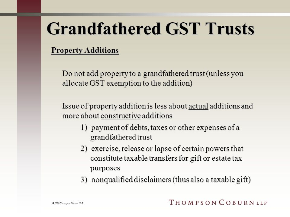 © 2010 Thompson Coburn LLP Grandfathered GST Trusts Property Additions Do not add property to a grandfathered trust (unless you allocate GST exemption to the addition) Issue of property addition is less about actual additions and more about constructive additions 1) payment of debts, taxes or other expenses of a grandfathered trust 2) exercise, release or lapse of certain powers that constitute taxable transfers for gift or estate tax purposes 3) nonqualified disclaimers (thus also a taxable gift)