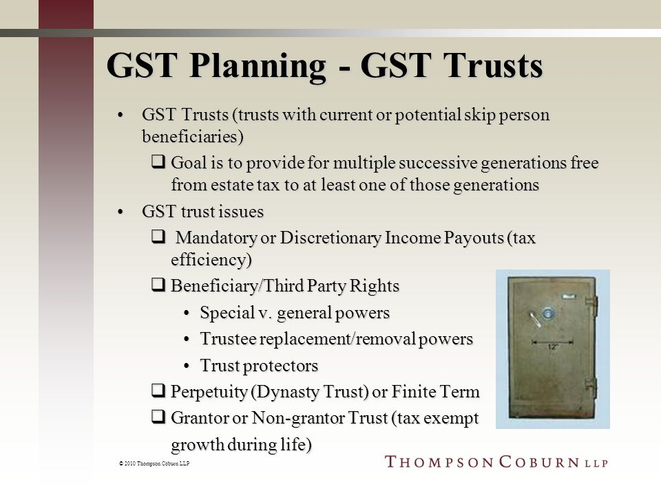 © 2010 Thompson Coburn LLP GST Planning - GST Trusts GST Trusts (trusts with current or potential skip person beneficiaries)GST Trusts (trusts with current or potential skip person beneficiaries)  Goal is to provide for multiple successive generations free from estate tax to at least one of those generations GST trust issuesGST trust issues  Mandatory or Discretionary Income Payouts (tax efficiency)  Beneficiary/Third Party Rights Special v.
