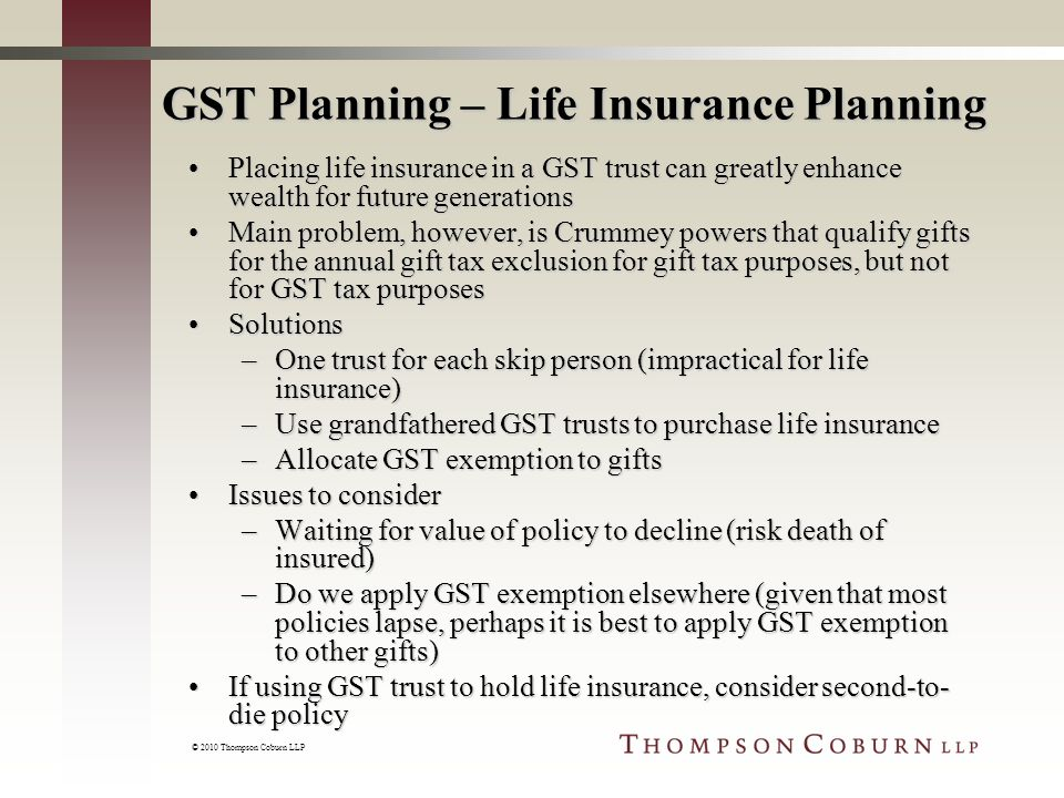© 2010 Thompson Coburn LLP GST Planning – Life Insurance Planning Placing life insurance in a GST trust can greatly enhance wealth for future generationsPlacing life insurance in a GST trust can greatly enhance wealth for future generations Main problem, however, is Crummey powers that qualify gifts for the annual gift tax exclusion for gift tax purposes, but not for GST tax purposesMain problem, however, is Crummey powers that qualify gifts for the annual gift tax exclusion for gift tax purposes, but not for GST tax purposes SolutionsSolutions –One trust for each skip person (impractical for life insurance) –Use grandfathered GST trusts to purchase life insurance –Allocate GST exemption to gifts Issues to considerIssues to consider –Waiting for value of policy to decline (risk death of insured) –Do we apply GST exemption elsewhere (given that most policies lapse, perhaps it is best to apply GST exemption to other gifts) If using GST trust to hold life insurance, consider second-to- die policyIf using GST trust to hold life insurance, consider second-to- die policy
