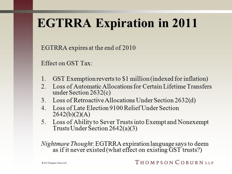 © 2010 Thompson Coburn LLP EGTRRA Expiration in 2011 EGTRRA expires at the end of 2010 Effect on GST Tax: 1.GST Exemption reverts to $1 million (indexed for inflation) 2.Loss of Automatic Allocations for Certain Lifetime Transfers under Section 2632(c) 3.Loss of Retroactive Allocations Under Section 2632(d) 4.Loss of Late Election 9100 Relief Under Section 2642(b)(2)(A) 5.Loss of Ability to Sever Trusts into Exempt and Nonexempt Trusts Under Section 2642(a)(3) Nightmare Thought: EGTRRA expiration language says to deem as if it never existed (what effect on existing GST trusts )