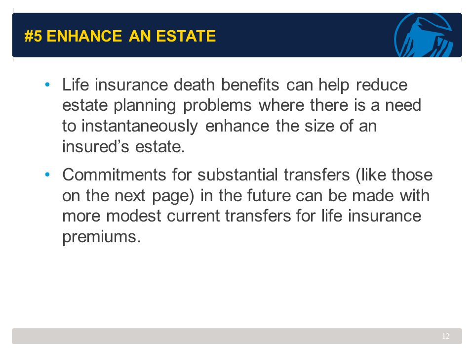 #5 ENHANCE AN ESTATE Life insurance death benefits can help reduce estate planning problems where there is a need to instantaneously enhance the size