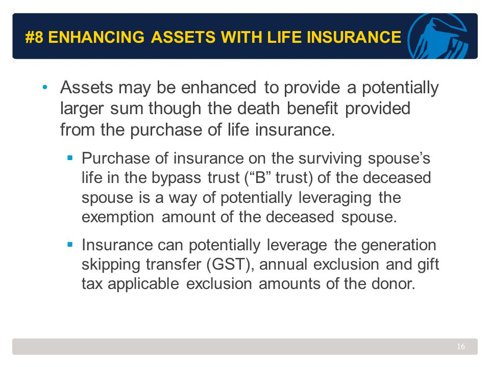 #8 ENHANCING ASSETS WITH LIFE INSURANCE Assets may be enhanced to provide a potentially larger sum though the death benefit provided from the purchase