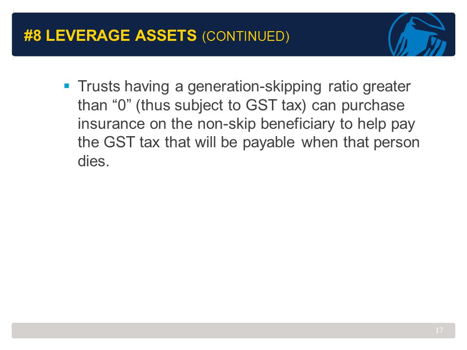 "#8 LEVERAGE ASSETS (CONTINUED)  Trusts having a generation-skipping ratio greater than ""0"" (thus subject to GST tax) can purchase insurance on the no"