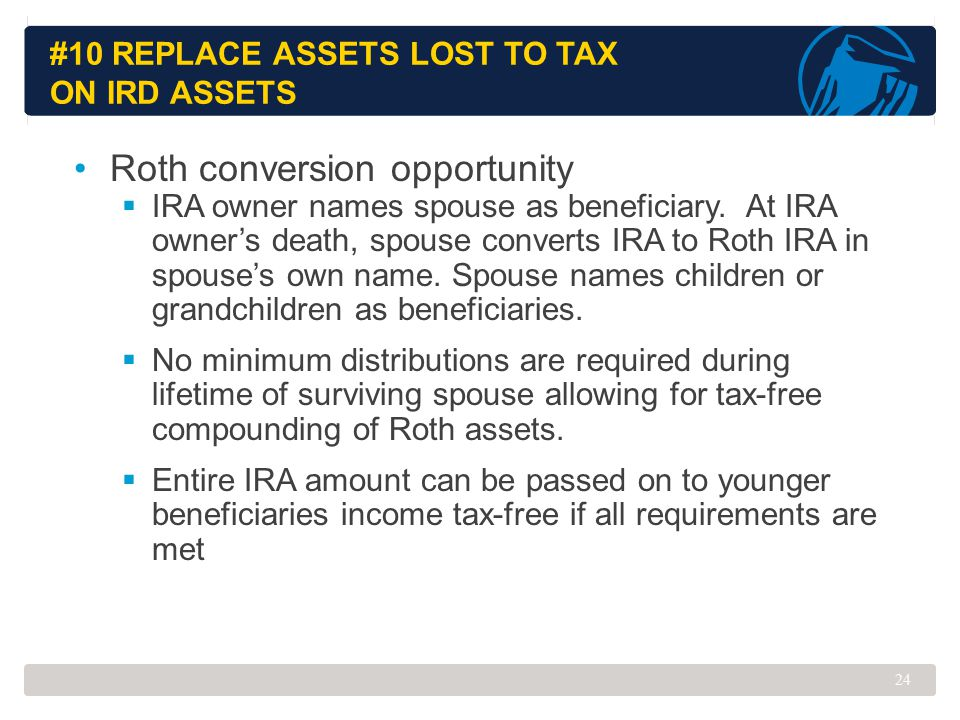 #10 REPLACE ASSETS LOST TO TAX ON IRD ASSETS Roth conversion opportunity  IRA owner names spouse as beneficiary. At IRA owner's death, spouse convert