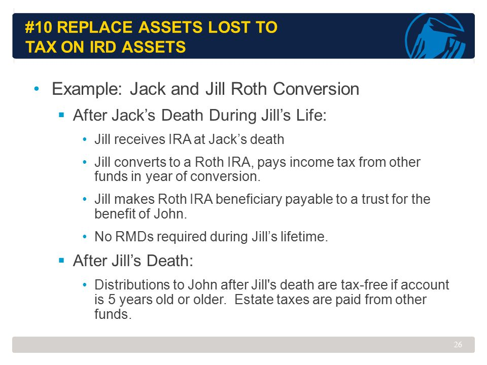 #10 REPLACE ASSETS LOST TO TAX ON IRD ASSETS Example: Jack and Jill Roth Conversion  After Jack's Death During Jill's Life: Jill receives IRA at Jack