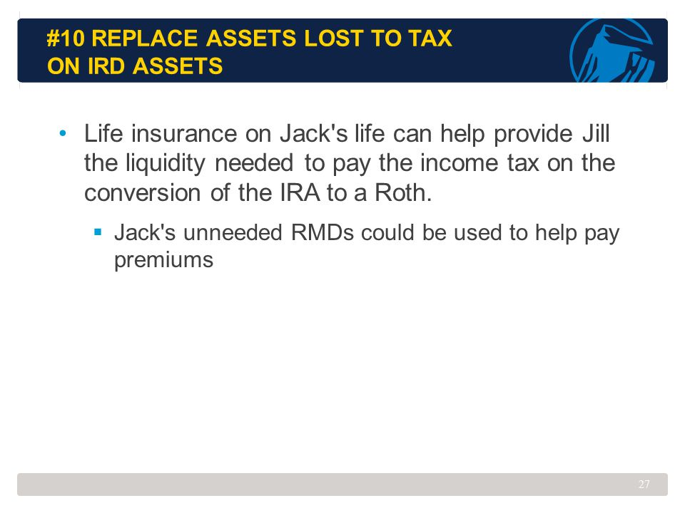 #10 REPLACE ASSETS LOST TO TAX ON IRD ASSETS Life insurance on Jack's life can help provide Jill the liquidity needed to pay the income tax on the con