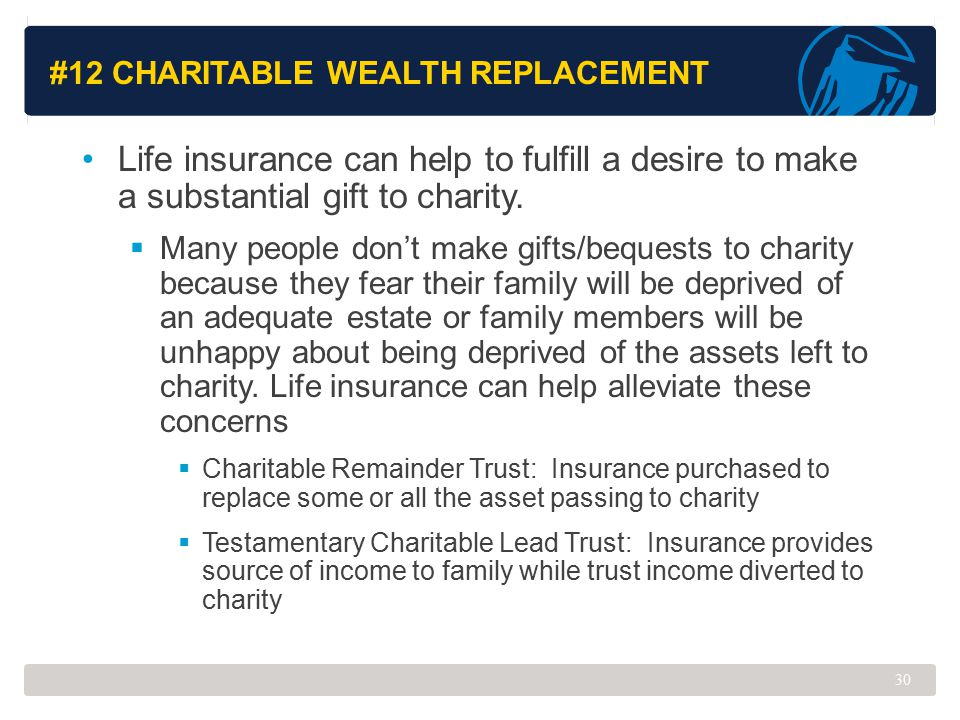 #12 CHARITABLE WEALTH REPLACEMENT Life insurance can help to fulfill a desire to make a substantial gift to charity.  Many people don't make gifts/be