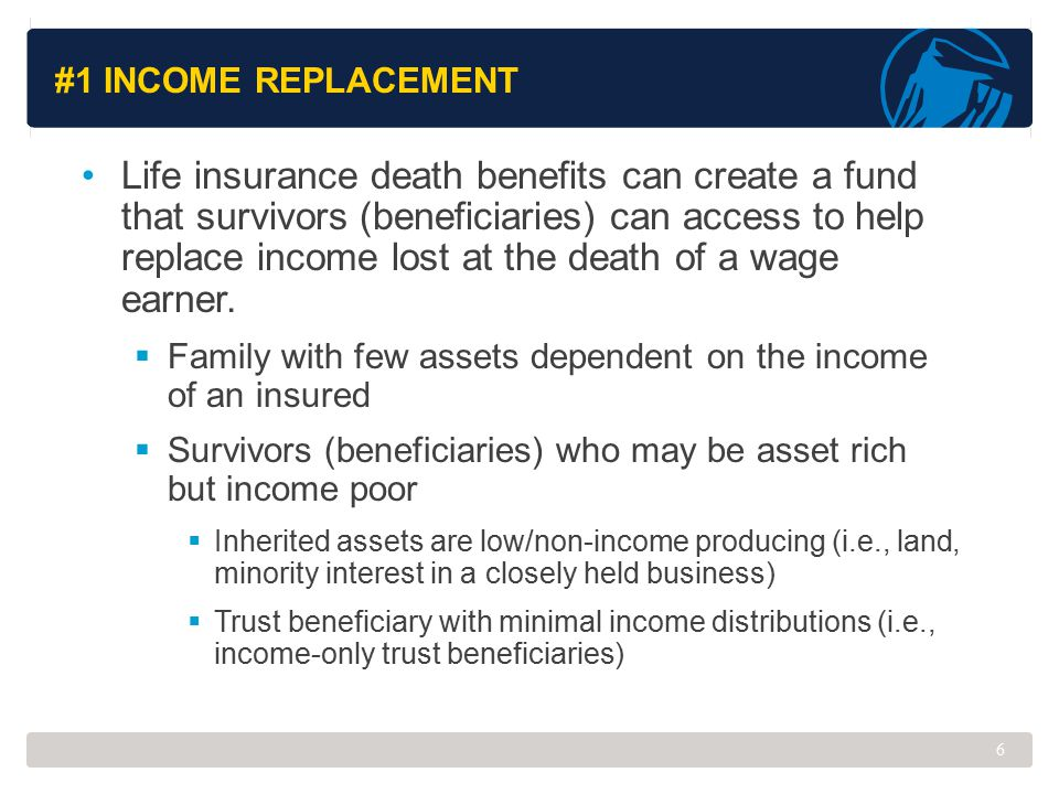 #1 INCOME REPLACEMENT Life insurance death benefits can create a fund that survivors (beneficiaries) can access to help replace income lost at the dea