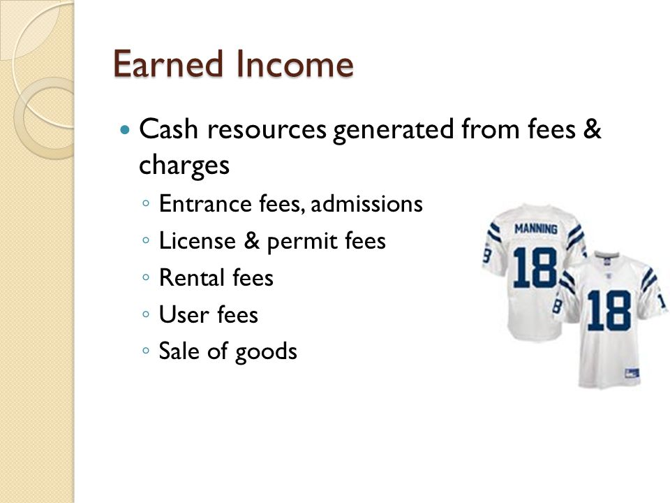 Earned Income Cash resources generated from fees & charges ◦ Entrance fees, admissions ◦ License & permit fees ◦ Rental fees ◦ User fees ◦ Sale of goods