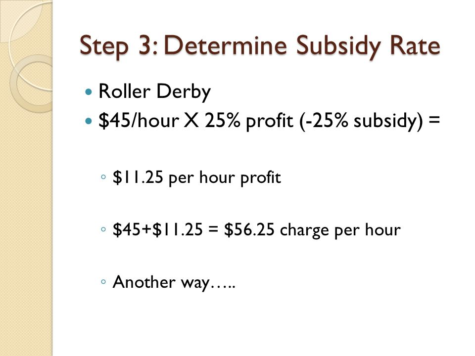 Step 3: Determine Subsidy Rate Roller Derby $45/hour X 25% profit (-25% subsidy) = ◦ $11.25 per hour profit ◦ $45+$11.25 = $56.25 charge per hour ◦ Another way…..