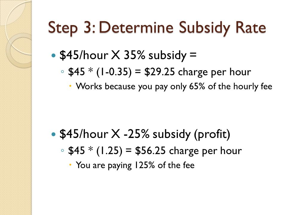 Step 3: Determine Subsidy Rate $45/hour X 35% subsidy = ◦ $45 * (1-0.35) = $29.25 charge per hour  Works because you pay only 65% of the hourly fee $45/hour X -25% subsidy (profit) ◦ $45 * (1.25) = $56.25 charge per hour  You are paying 125% of the fee