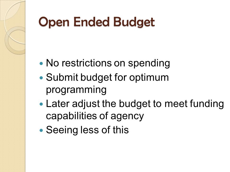 Open Ended Budget No restrictions on spending Submit budget for optimum programming Later adjust the budget to meet funding capabilities of agency Seeing less of this