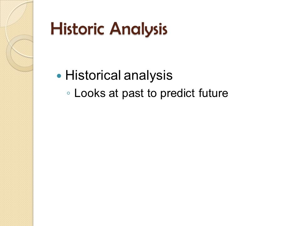 Historic Analysis Historical analysis ◦ Looks at past to predict future