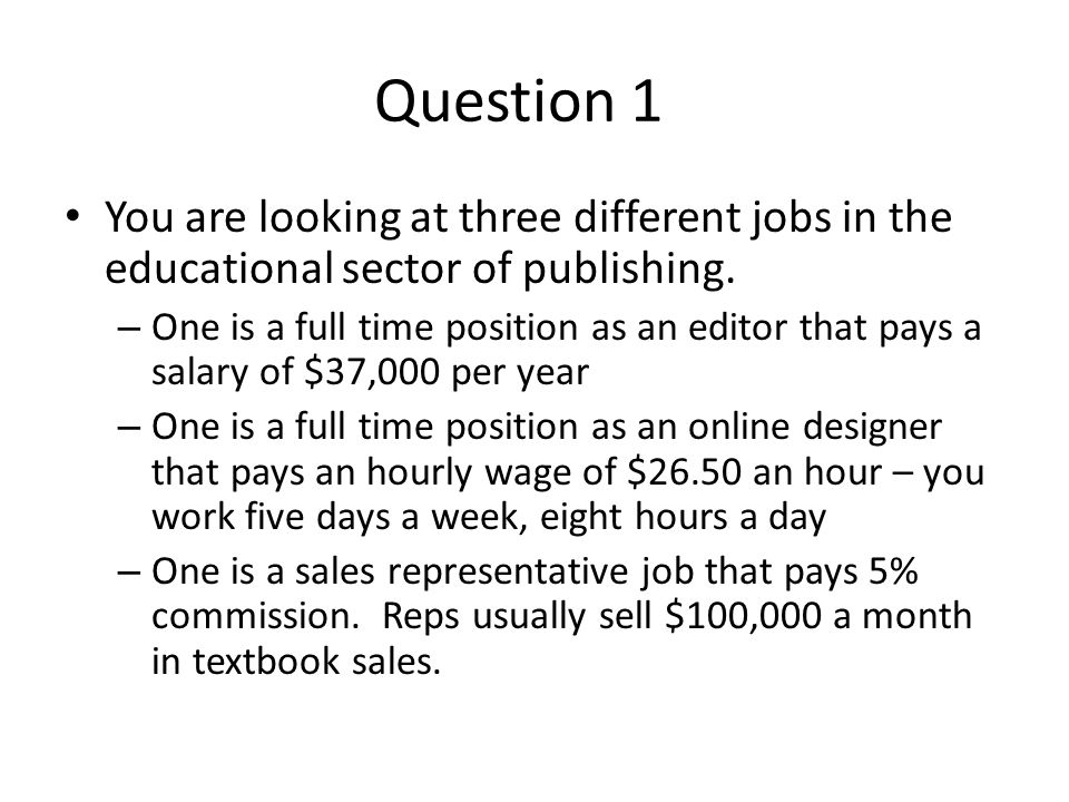 Questions 1a-1c Record the income information Calculate the annual gross income for each job Calculate the monthly gross income for each job 1d – on a piece of paper answer the following question – based on the current information, which job would you currently take and why.