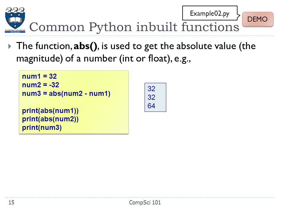 Common Python inbuilt functions  The function, abs(), is used to get the absolute value (the magnitude) of a number (int or float), e.g., num1 = 32 num2 = -32 num3 = abs(num2 - num1) print(abs(num1)) print(abs(num2)) print(num3) num1 = 32 num2 = -32 num3 = abs(num2 - num1) print(abs(num1)) print(abs(num2)) print(num3) 32 64 CompSci 10115 DEMO Example02.py