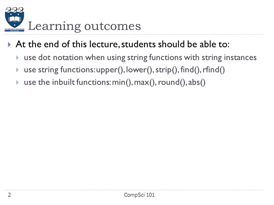 Learning outcomes  At the end of this lecture, students should be able to:  use dot notation when using string functions with string instances  use string functions: upper(), lower(), strip(), find(), rfind()  use the inbuilt functions: min(), max(), round(), abs() CompSci 1012