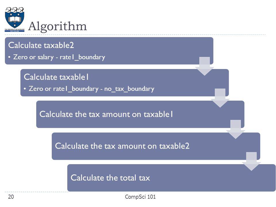 Algorithm Calculate taxable2 Zero or salary - rate1_boundary Calculate taxable1 Zero or rate1_boundary - no_tax_boundary Calculate the tax amount on taxable1Calculate the tax amount on taxable2Calculate the total tax CompSci 10120