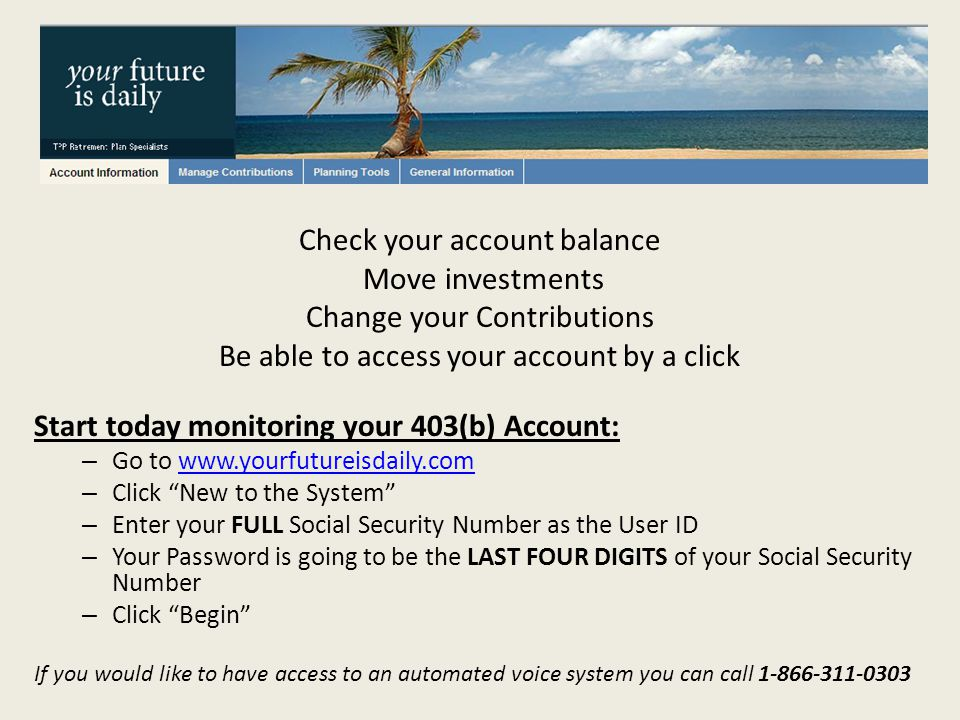 Check your account balance Move investments Change your Contributions Be able to access your account by a click Start today monitoring your 403(b) Account: – Go to www.yourfutureisdaily.comwww.yourfutureisdaily.com – Click New to the System – Enter your FULL Social Security Number as the User ID – Your Password is going to be the LAST FOUR DIGITS of your Social Security Number – Click Begin If you would like to have access to an automated voice system you can call 1-866-311-0303