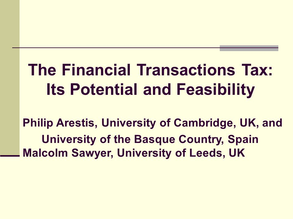 Philip Arestis, University of Cambridge, UK, and University of the Basque Country, Spain Malcolm Sawyer, University of Leeds, UK The Financial Transactions Tax: Its Potential and Feasibility