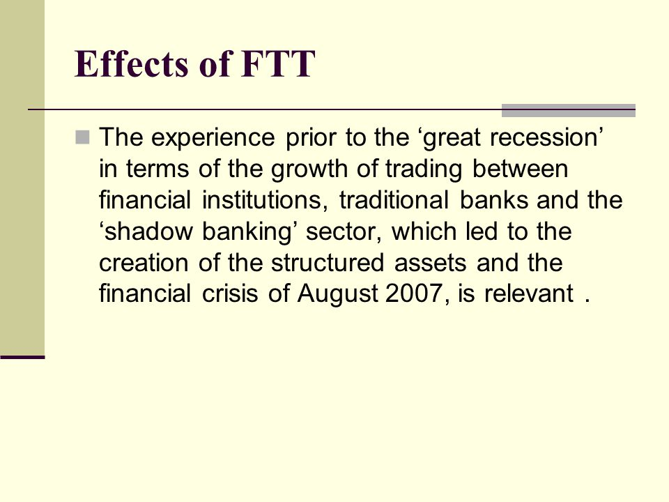 Effects of FTT The experience prior to the 'great recession' in terms of the growth of trading between financial institutions, traditional banks and the 'shadow banking' sector, which led to the creation of the structured assets and the financial crisis of August 2007, is relevant.
