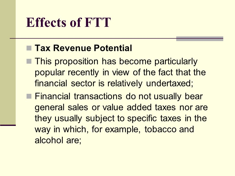 Effects of FTT Tax Revenue Potential This proposition has become particularly popular recently in view of the fact that the financial sector is relatively undertaxed; Financial transactions do not usually bear general sales or value added taxes nor are they usually subject to specific taxes in the way in which, for example, tobacco and alcohol are;