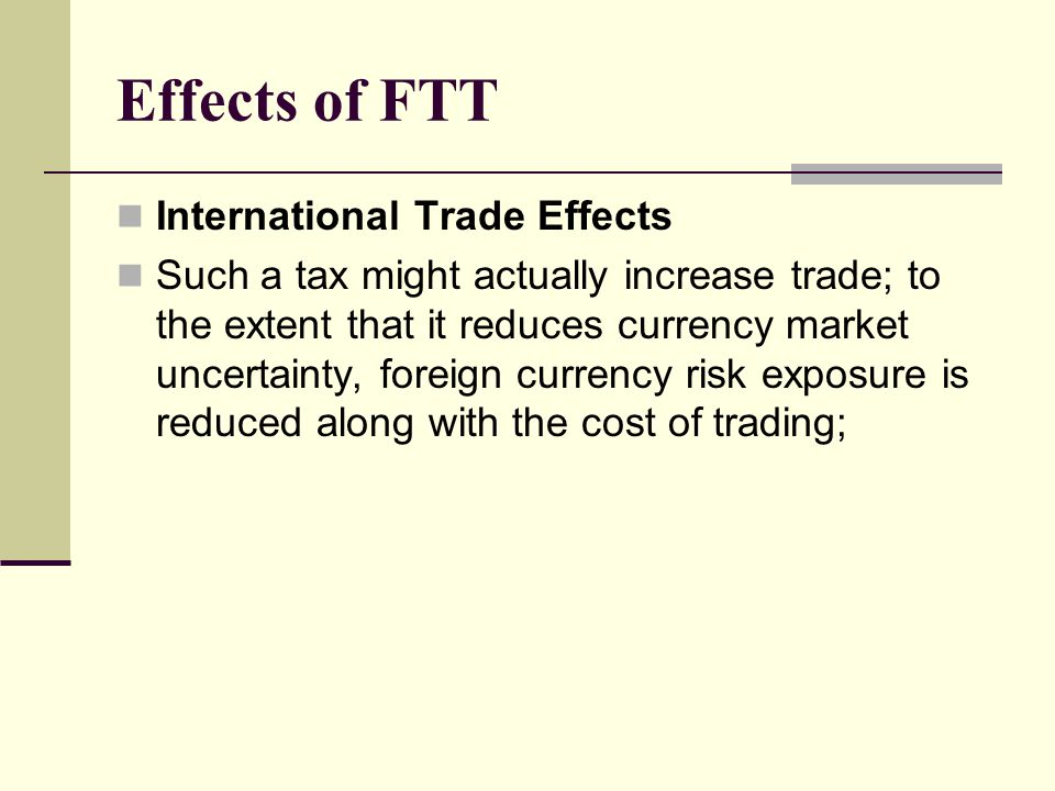 Effects of FTT International Trade Effects Such a tax might actually increase trade; to the extent that it reduces currency market uncertainty, foreign currency risk exposure is reduced along with the cost of trading;