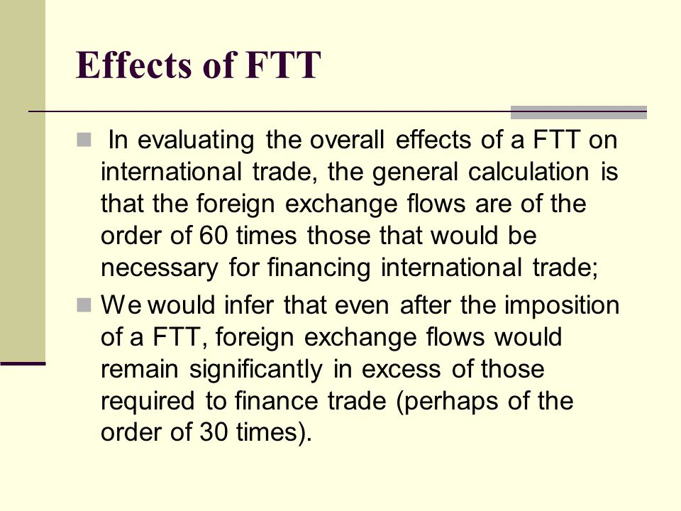 Effects of FTT In evaluating the overall effects of a FTT on international trade, the general calculation is that the foreign exchange flows are of the order of 60 times those that would be necessary for financing international trade; We would infer that even after the imposition of a FTT, foreign exchange flows would remain significantly in excess of those required to finance trade (perhaps of the order of 30 times).